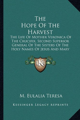 Crucifix Life (The Hope Of The Harvest: The Life Of Mother Veronica Of The Crucifix, Second Superior General Of The Sisters Of The Holy Names Of Jesus And Mary 1820-1903)