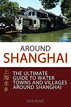 Around Shanghai: The Ultimate Guide to Water Towns and Villages around Shanghai