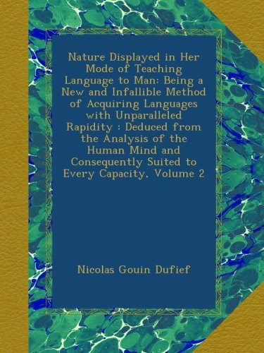 Download Nature Displayed in Her Mode of Teaching Language to Man: Being a New and Infallible Method of Acquiring Languages with Unparalleled Rapidity : ... Suited to Every Capacity, Volume 2 PDF