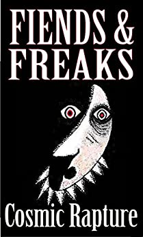 Fiends & Freaks: Adults-only Tales of Serpents, Dragons, Devils, Lobsters, Anguished Spirits, Gods, Anti-gods and Other Horse-thieves You Wouldn't Want to Meet in a Dark Kosmos: 4th Edition by [Rapture, Cosmic]