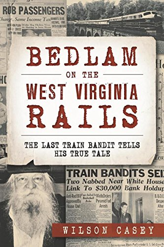 Bedlam on the West Virginia Rails:: The Last Train Bandit Tells His True Tale (True Crime)