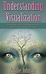 Understanding Visualization: Learn How To Use Your Imagination To Create What You Want in Life (Visualization Book, Visualization) (English Edition)