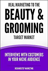 Real Marketing To The Beauty & Grooming Target Market: Interviews With Customers In Your Niche Audience (Marketing Strategies Series Book 10)