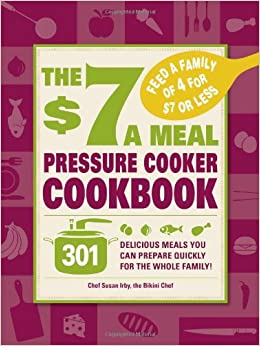 Book The $7 A Meal Pressure Cooker Cookbook: 301 Delicious Meals You Can Prepare Quickly for the Whole Family!
