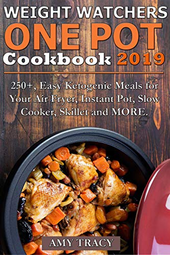 Weight Watchers One Pot Cookbook: 250+, Easy Ketogenic Meals for Your Air Fryer, Instant Pot, Slow Cooker, Skillet and MORE by Amy Tracy