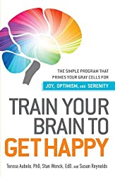 Train Your Brain to Get Happy: The Simple Program That Primes Your Grey Cells for Joy, Optimism, and Serenity