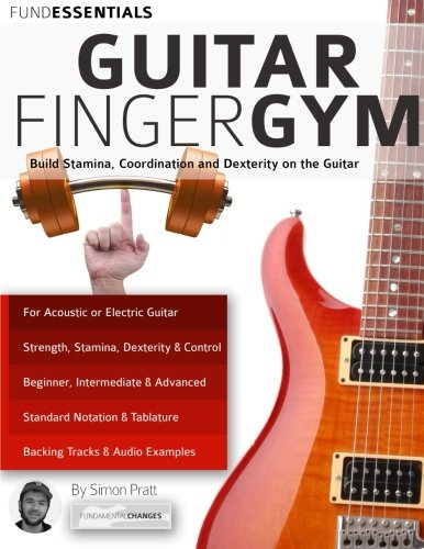 The Guitar Finger-Gym: Build Stamina, Coordination, Dexterity and Speed on the Guitar, by Mr Simon Pratt