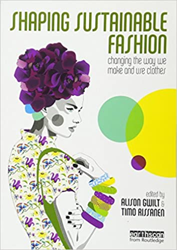 Shaping Sustainable Fashion Changing The Way We Make And Use Clothes Gwilt Alison Rissanen Timo 9781849712422 Amazon Com Books
