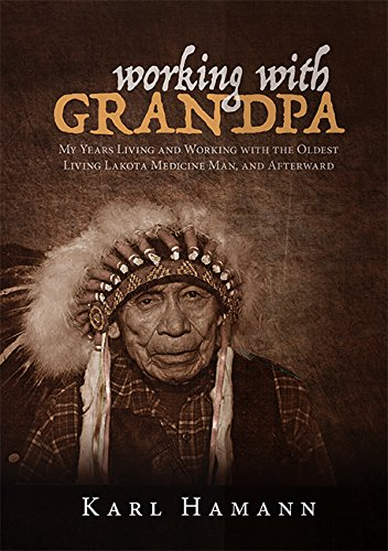 Working with Grandpa: My Years Living and Working with the Oldest Living Lakota Medicine Man, and Afterward, Karl Hamann