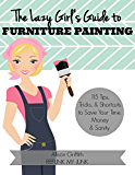 The Lazy Girl's Guide to Furniture Painting: 115 Furniture Painting Tips, Tricks, and Shortcuts to Save Your Time, Money, and Sanity
