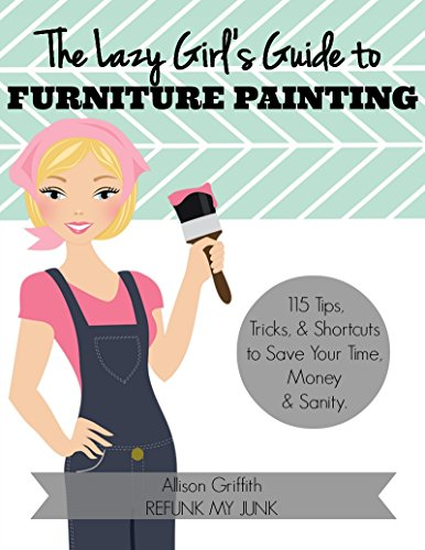 The Lazy Girl's Guide to Furniture Painting: 115 Furniture Painting Tips, Tricks, and Shortcuts to Save Your Time, (Furniture Painting Techniques)