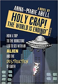 Holy Crap! The World is Ending!: How a Trip to the Bookstore Led to Sex with an Alien and the Destruction of Earth (The Anunnaki Chronicles)