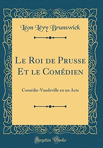 Le Roi de Prusse Et le Comédien: Comédie-Vaudeville en un Acte (Classic Reprint) (French Edition)