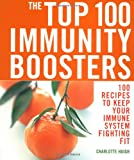 The Top 100 Immunity Boosters: 100 Recipes to Keep Your Immune System Fighting Fit (The Top 100 Recipes Series)