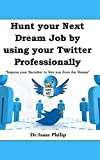 Hunt your Next Dream Job by using your Twitter Professionally: Impress your Recruiter to hire you from the Masses (Social Recruiters Series Book 1002)