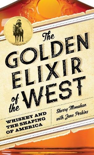 The Golden Elixir of the West: Whiskey and the Shaping of America by Sherry Monahan, Jane Perkins