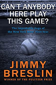 Can't Anybody Here Play This Game?: The Improbable Saga of the New York Mets' First Year by [Breslin, Jimmy]