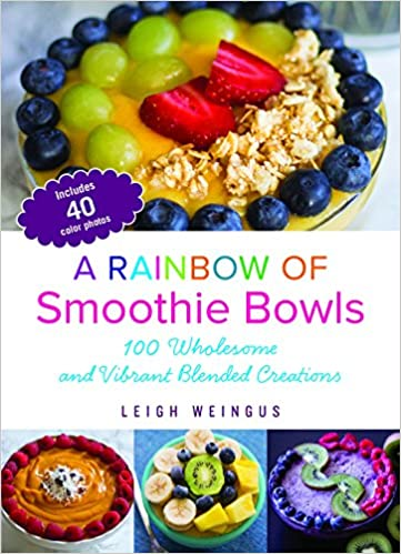 Amazon A Rainbow Of Smoothie Bowls 75 Wholesome And Vibrant Blended Creations 9781612436050 Leigh Weingus Books
