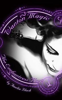 Wanton Magic: Volume 1 - The Enchantress Plays by [Black, Amelia]