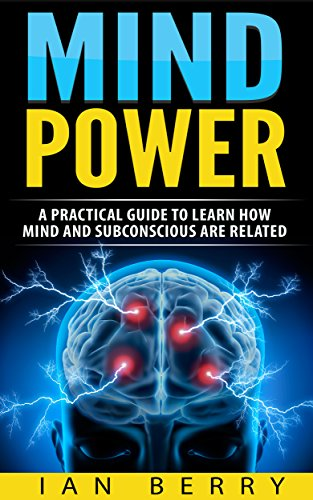 Mind Power: A Practical Guide To Learn How Mind And Subconscious Are  Related (mind control, mind power, subconscious mind, Book 1)