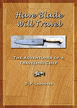 Have Blade Will Travel: The adventures of a traveling chef by [Larousse, David Paul]