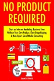 No Product Required (Online Business 2 Book Bundle): Start an Internet Marketing Business Even Without Your Own Product. Ebay Dropshipping & Non-Expert Social Media Consulting