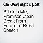 Britain's May Promises Clean Break From Europe in Brexit Speech | Griff Witte