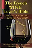 The French Wine Lover's Bible: Never Let a Wine Snob Make You Feel Small (The Wine Lover's Bible) (Volume 4)
