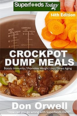 Crockpot Dump Meals: Over 190 Quick & Easy Gluten Free Low Cholesterol Whole Foods Recipes full of Antioxidants & Phytochemicals (Slow Cooking Natural Weight Loss Transformation Book 8)