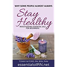 Why Some People Almost Always Stay Healthy: Investigating Essential Oils For Beginners (Essential Oil Recipes) (Essential Oil Guide Short Read)