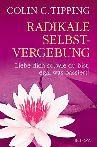 Radikale Selbstvergebung: Liebe dich so, wie du bist, egal was passiert!