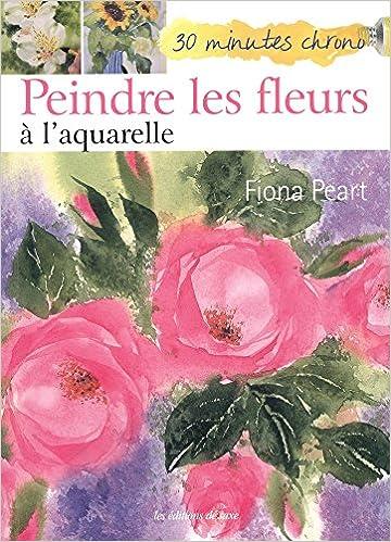 Peindre Les Fleurs A L Aquarelle Fiona Peart 9782756521015 Books