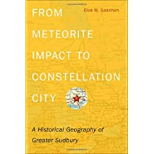 From Meteorite Impact to Constellation City: A Historical Geography of Greater Sudbury