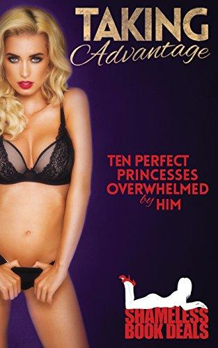Taking Advantage: Ten Perfect Princesses Overwhelmed by Him (Shameless Book Bundles) (Volume 17)
