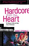 Hardcore from the Heart : The Pleasures, Profits and Politics of Sex in Performance, Sprinkle, Annie and Cody, Gabrielle, 0826490697