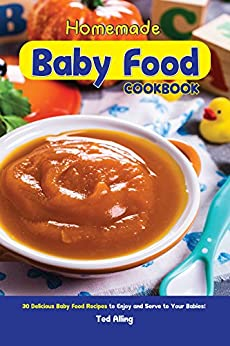 Homemade Baby Food Cookbook: 30 Delicious Baby Food Recipes to Enjoy and Serve to Your Babies! by [Alling, Ted]