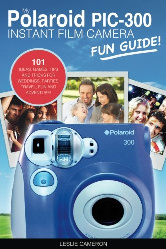 My Polaroid PIC-300 Instant Film Camera Fun Guide!: 101 Ideas, Games, Tips and Tricks For Weddings, Parties, Travel, Fun and Adventure! (Polaroid Instant Print Camera Books) (Volume 1)