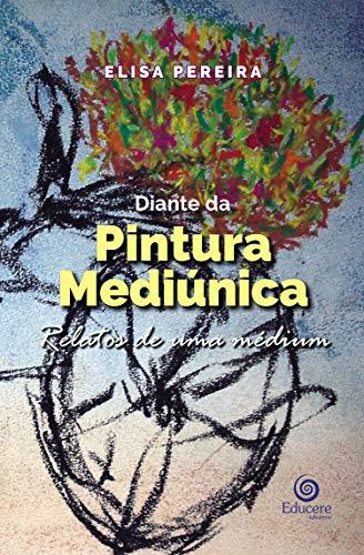 Diante da Pintura Mediúnica: Relatos de uma médium (Portuguese Edition) por Elisa Pereira