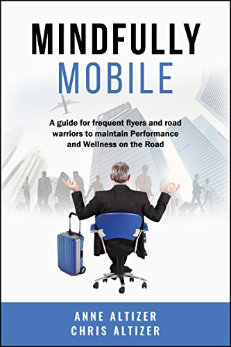 Mindfully Mobile: A guide for frequent flyers and road warriors to maintain Performance and Wellness on the ()