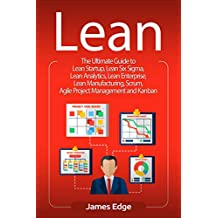 Lean: The Ultimate Guide to Lean Startup, Lean Six Sigma, Lean Analytics, Lean Enterprise, Lean Manufacturing, Scrum, Agile Project Management and Kanban