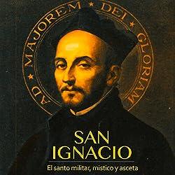 San Ignacio: El santo militar, místico y asceta [Saint Ignacio: Military, Mystic and Ascetic Saint]