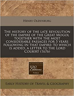 The history of the late revolution of the empire of the Great Mogol together with the most considerable passages for 5 years following in that empire: ... is added, a letter to the Lord Colbert (1676)