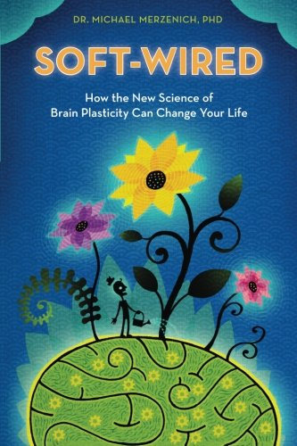 Soft-Wired: How the New Science of Brain Plasticity Can Change Your Life, by Dr. Michael Merzenich PhD