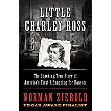 Little Charley Ross: The Shocking True Story of America's First Kidnapping for Ransom