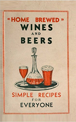 Home-Brewed Wines and Beers: 100 Simple Recipes for Everyone