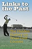 Links to the Past: The Hidden History on Texas Golf Courses (Swaim-Paup Sports Series, sponsored by James C.  74 & Debra Parchman Swaim and T. Edgar  74 & Nancy Paup)