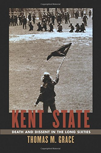 Kent State: Death and Dissent in the Long Sixties (Culture, Politics, and the Cold War)
