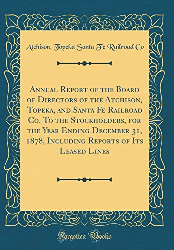 Annual Report of the Board of Directors of the Atchison, Topeka, and Santa Fe Railroad Co. To the Stockholders, for the Year Ending December 31, 1878, ... Reports of Its Leased Lines (Classic Reprint)