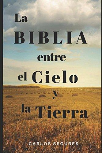 La Biblia entre el Cielo y la Tierra (Spanish Edition) [SR CARLOS SEGURES] (Tapa Blanda)