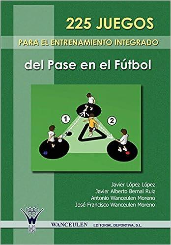 225 Juegos Para El Entrenamiento Integrado Del Pase En El Futbol: Amazon.es: Moreno, Antonio Wanceulen, Ruiz, Javier Alberto Bernal, L?pez, Javier L?pez: Libros